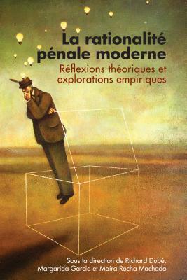 La Rationalite Penale Moderne: Reflexions Theoriques Et Explorations Empiriques  by  Richard Dube
