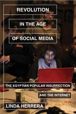 Revolution in the Age of Social Media: The Egyptian Popular Insurrection and the Internet  by  Linda Herrera