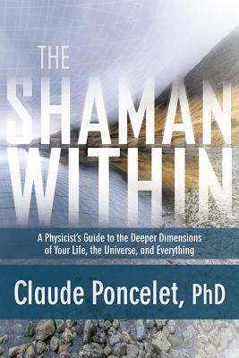 The Shaman Within: A Physicists Guide to the Deeper Dimensions of Your Life, the Universe, and Everything  by  Claude Poncelet