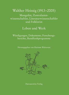 Walther Heissig (1913-2005): Mongolist, Zentralasienwissenschaftler, Literaturwissenschaftler Und Folklorist Leben Und Werk. Wurdigungen, Dokumente, Forschungsbereichte, Rundfunkprogramme. Mit Einer Audio-CD Hartmut Walravens