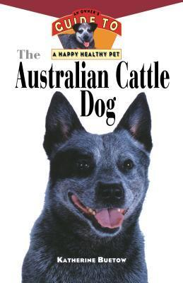 The Australian Cattle Dog: An Owners Guide to a Happy Healthy Pet  by  Katherine Buetow