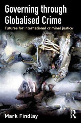 Governing Through Globalised Crime: Futures for International Criminal Justice Mark Findlay