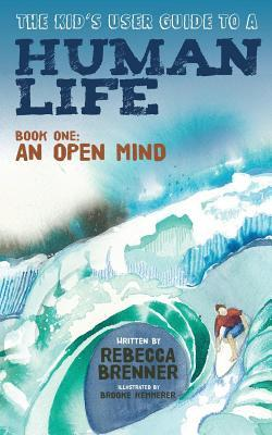 The Kids User Guide to a Human Life: Book One: An Open Mind  by  Rebecca Brenner