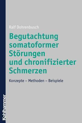 Begutachtung Somatoformer Storungen Und Chronifizierter Schmerzen: Konzepte - Methoden - Beispiele  by  Ralf Dohrenbusch