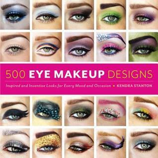 500 Eye Makeup Designs: Inspired and Inventive Looks for Mood and Occasion Kendra Stanton