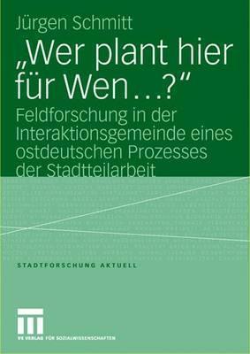 Wer Plant Hier Fur Wen ?: Feldforschung in Der Interaktionsgemeinde Eines Ostdeutschen Prozesses Der Stadtteilarbeit Jürgen Schmitt