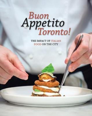 Buon Appetito Toronto! the Influence of Italian Food in Our City: The Impact of Italian Food on the City.  by  Italian Chamber of Commerce of Ontario