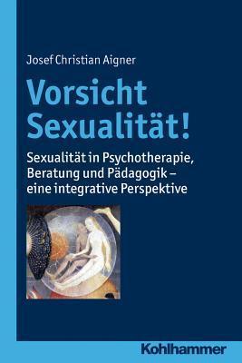 Vorsicht Sexualitat!: Sexualitat in Psychotherapie, Beratung Und Padagogik - Eine Integrative Perspektive Josef Christian Aigner
