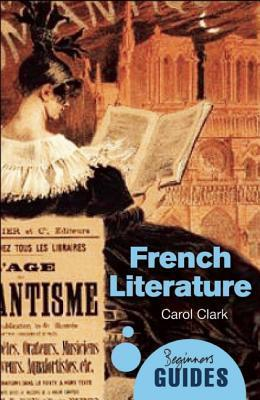 French Literature: A Beginners Guide  by  Carol Clark
