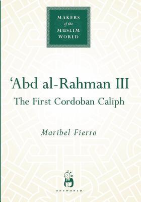 Abd Al-Rahman III: The First Cordoban Caliph Maribel Fierro