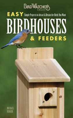 Easy Birdhouses & Feeders: Simple Projects to Attract & Retain the Birds You Want Michael Berger