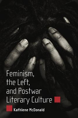 Feminism, the Left, and Postwar Literary Culture  by  Kathlene McDonald