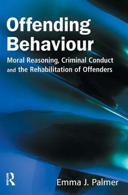 Offending Behaviour: Moral Reasoning, Criminal Conduct and the Rehabilitation of Offenders Emma J. Palmer