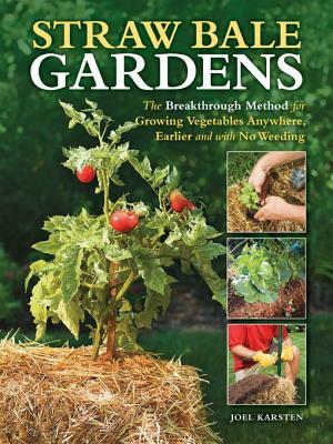 Straw Bale Gardens: The Breakthrough Method for Growing Vegetables Anywhere, Earlier and with No Weeding  by  Joel Karsten