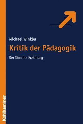 Kritik Der Erziehung: Der Sinn Der Erziehung  by  Michael Winkler