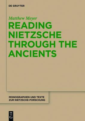 Reading Nietzsche Through the Ancients: An Analysis of Becoming, Perspectivism, and the Principle of Non-Contradiction  by  Matthew Meyer
