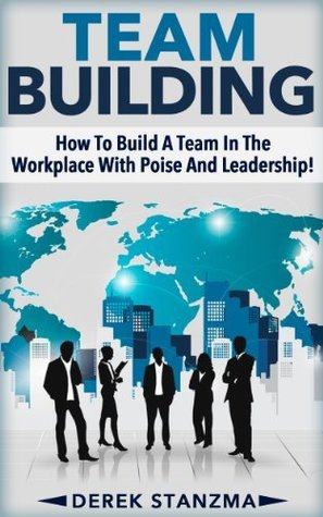 Team Building: How To Build A Team In The Workplace With Poise And Leadership! Derek Stanzma