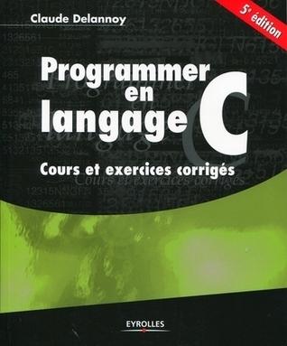 Programmer en langage C : Cours et exercices corrigés Claude Delannoy