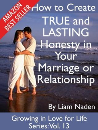 How to Create TRUE and LASTING Honesty in Your Marriage or Relationship (Growing in Love for Life Series) Liam Naden
