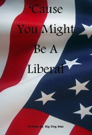 Cause You Might Be A Liberal  by  Big Dog Mac