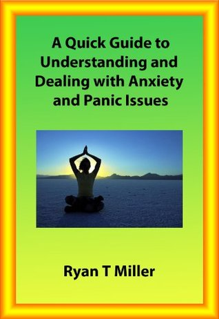 A Quick Guide to Understanding and Dealing with Anxiety and Panic Issues Ryan Miller