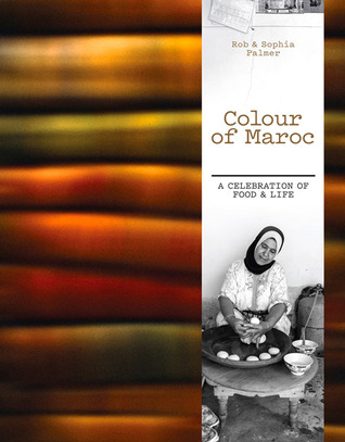Colour of Maroc: A Celebration of Food & Life  by  Rob Palmer