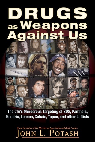 Drugs as Weapons Against Us: The CIAs Murderous Targeting of SDS, Panthers, Hendrix, Lennon, Cobain, Tupac, and Other Leftists John L. Potash