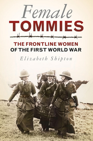 Female Tommies: The Frontline Women of the First World War  by  Elizabeth Shipton