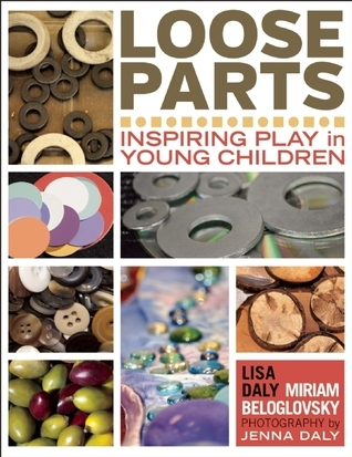 Loose Parts: Inspiring Play in Young Children Lisa Daly