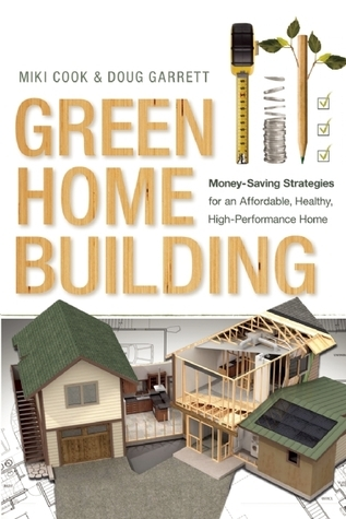 Green Home Building: Money-Saving Strategies for an Affordable, Healthy, High-Performance Home Miki Cook