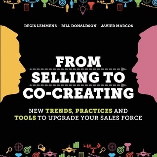 From Selling to Co-Creating: New Trends, Practices and Tools to Upgrade your Sales Force Régis  Lemmens
