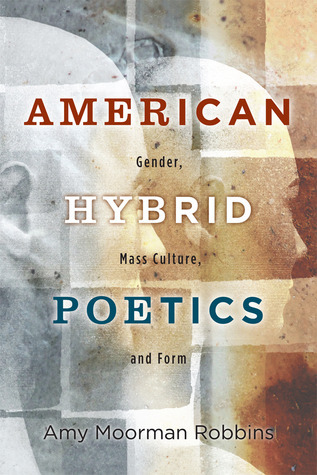 American Hybrid Poetics: Gender, Mass Culture, and Form Amy Moorman Robbins