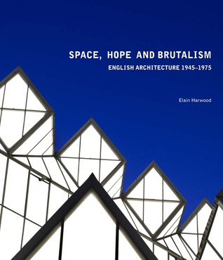 Space, Hope, and Brutalism: English Architecture, 1945–1975 Elain Harwood