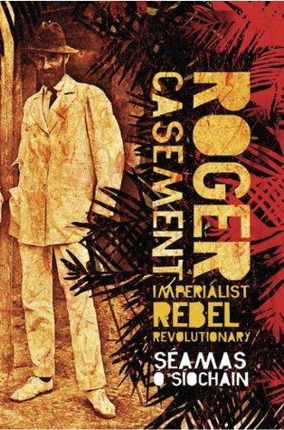 Roger Casement: Imperialist, Rebel, Revolutionary Séamas Ó Síochánnin
