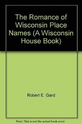 The Romance of Wisconsin Place Names (A Wisconsin House Book)  by  Robert E. Gard