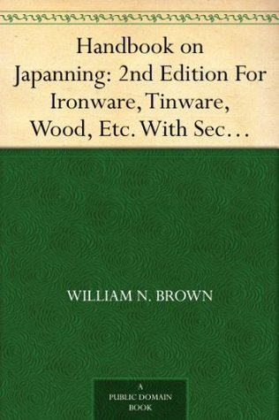 Handbook on Japanning: 2nd Edition For Ironware, Tinware, Wood, Etc. With Sections on Tinplating and Galvanizing William N. Brown