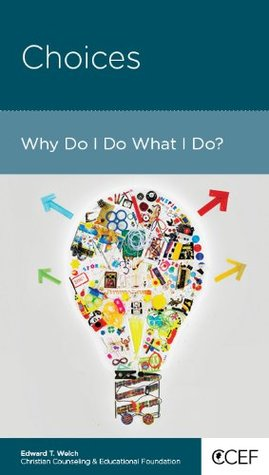 Choices: Why Do I Do What I Do?  by  Edward T. Welch