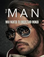 El Hombre Que Queria Entender a Las Mujeres Matt Mayevsky