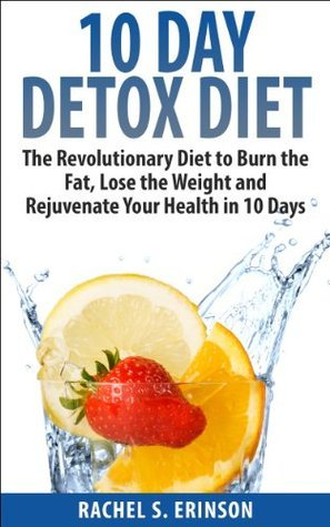 10 Day Detox Diet: The Revolutionary Diet to Burn the Fat, Lose the Weight and Rejuvenate Your Health in 10 Days  by  Rachel S. Erinson