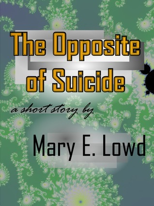 The Opposite of Suicide Mary E. Lowd