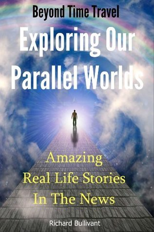 Beyond Time Travel - Exploring Our Parallel Worlds: Amazing Real Life Stories in the News (Time Travel Books)  by  Richard Bullivant