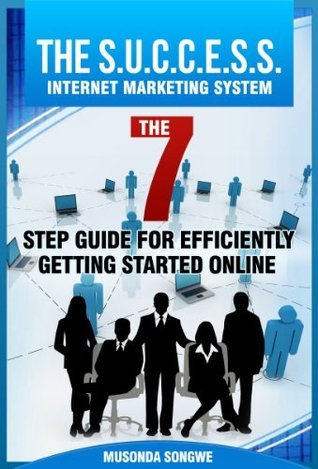 The S.U.C.C.E.S.S. Internet Marketing System: The 7 Step Guide for Efficiently Getting Started Online  by  Musonda Songwe