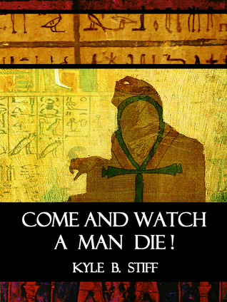 Come and Watch a Man Die!  by  Kyle B. Stiff