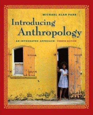 Introducing Anthropology - An Integrated Approach By Michael Park (4th Edition)  by  Michael Park