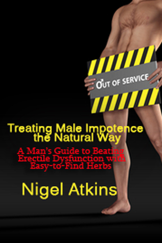 Treating Male Impotence the Natural Way: A Mans Guide to Beating Erectile Dysfuction with Easy-to-Find Herbs  by  Nigel Atkins