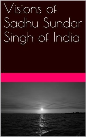 Visions of Sadhu Sundar Singh of India  by  Sadhu Sundar Singh