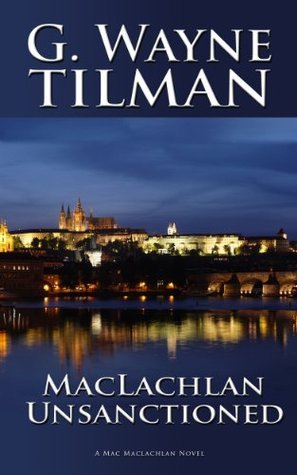MacLachlan Unsanctioned: A Mack MacLachlan Novel (Mack MacLachlan Novels) G. Wayne Tilman