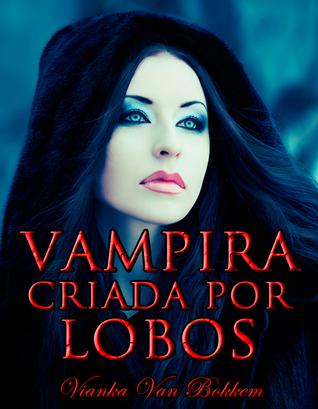 Vampira Criada por Lobos  by  Vianka Van Bokkem