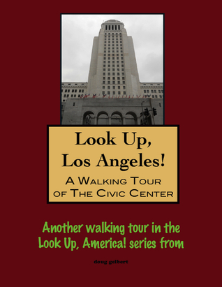 Look Up, Los Angeles! A Walking Tour of The Civic Center Doug Gelbert