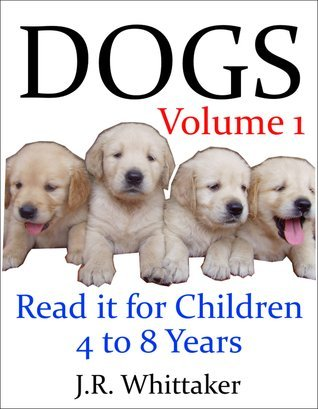 Dogs (Read it book for Children 4 to 8 years)  by  J.R. Whittaker